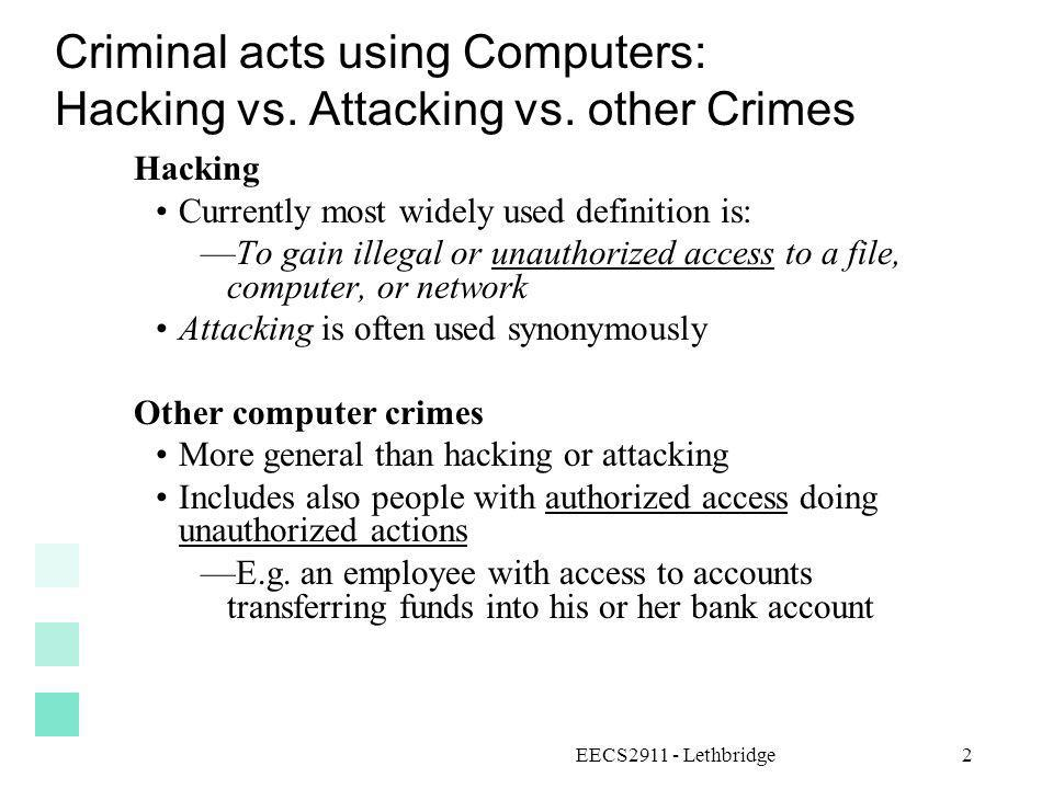 EECS2911 - Lethbridge2 Criminal acts using Computers: Hacking vs. Attacking vs. other Crimes Hacking Currently most widely used definition is: To gain