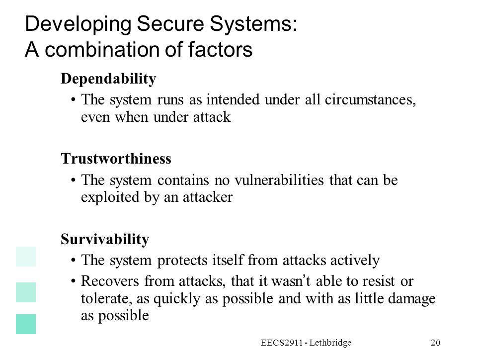 EECS2911 - Lethbridge20 Developing Secure Systems: A combination of factors Dependability The system runs as intended under all circumstances, even wh