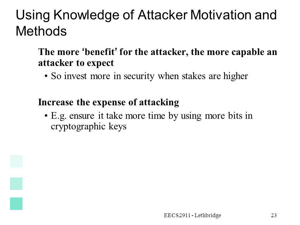 EECS2911 - Lethbridge23 Using Knowledge of Attacker Motivation and Methods The more benefit for the attacker, the more capable an attacker to expect S