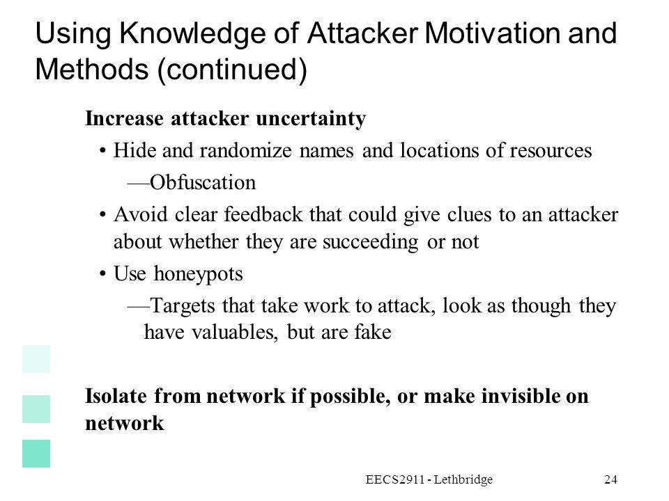 EECS2911 - Lethbridge24 Using Knowledge of Attacker Motivation and Methods (continued) Increase attacker uncertainty Hide and randomize names and loca