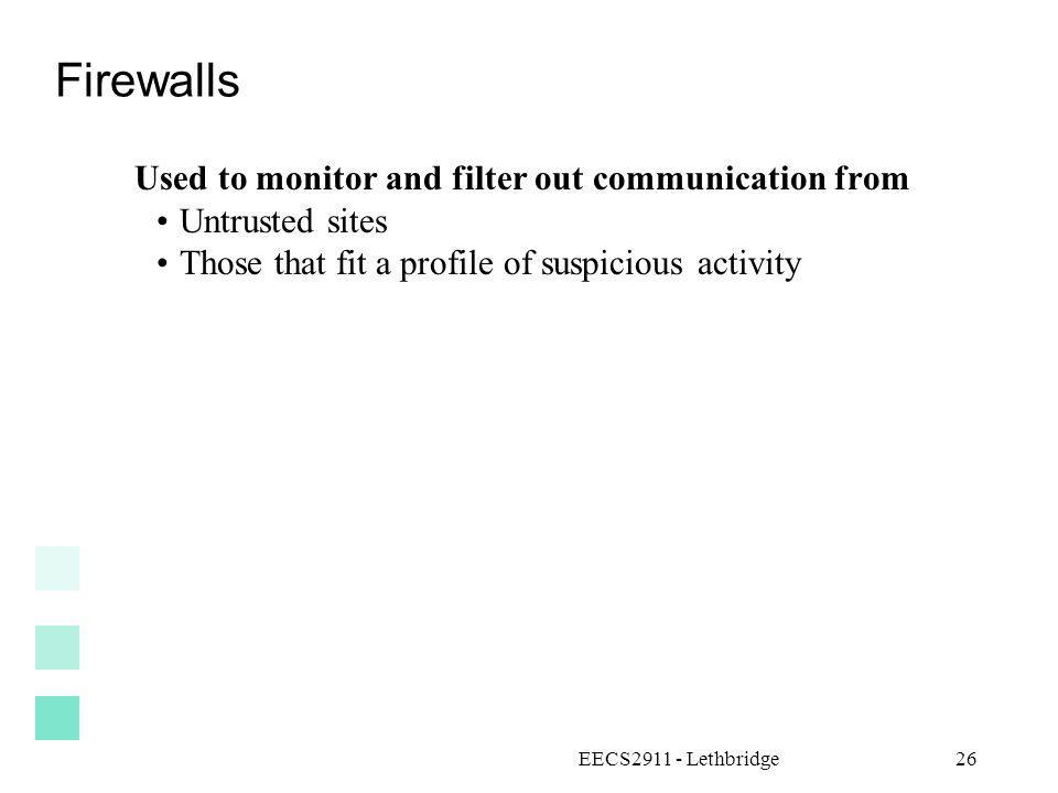 EECS2911 - Lethbridge26 Firewalls Used to monitor and filter out communication from Untrusted sites Those that fit a profile of suspicious activity