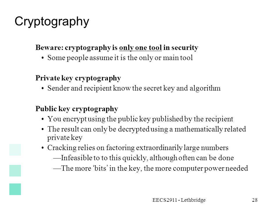 EECS2911 - Lethbridge28 Cryptography Beware: cryptography is only one tool in security Some people assume it is the only or main tool Private key cryp
