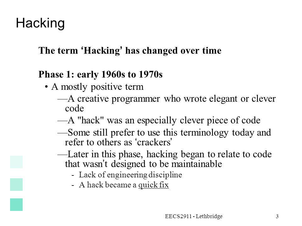 EECS2911 - Lethbridge3 Hacking The term Hacking has changed over time Phase 1: early 1960s to 1970s A mostly positive term A creative programmer who w
