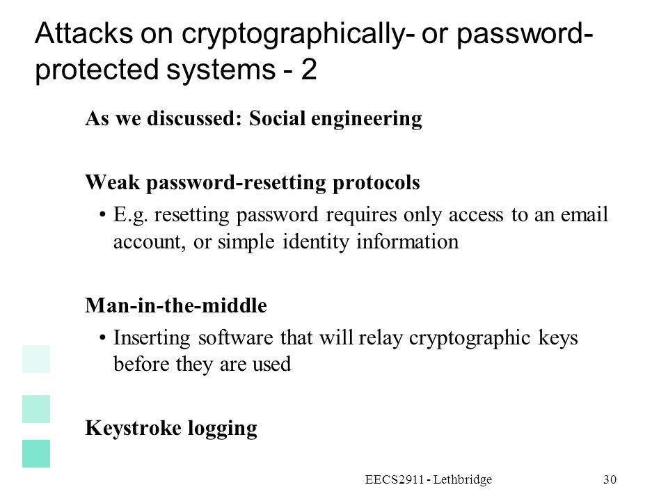 EECS2911 - Lethbridge30 Attacks on cryptographically- or password- protected systems - 2 As we discussed: Social engineering Weak password-resetting p