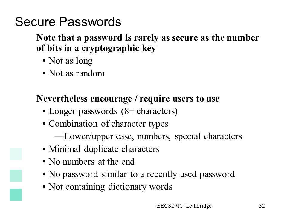 EECS2911 - Lethbridge32 Secure Passwords Note that a password is rarely as secure as the number of bits in a cryptographic key Not as long Not as rand