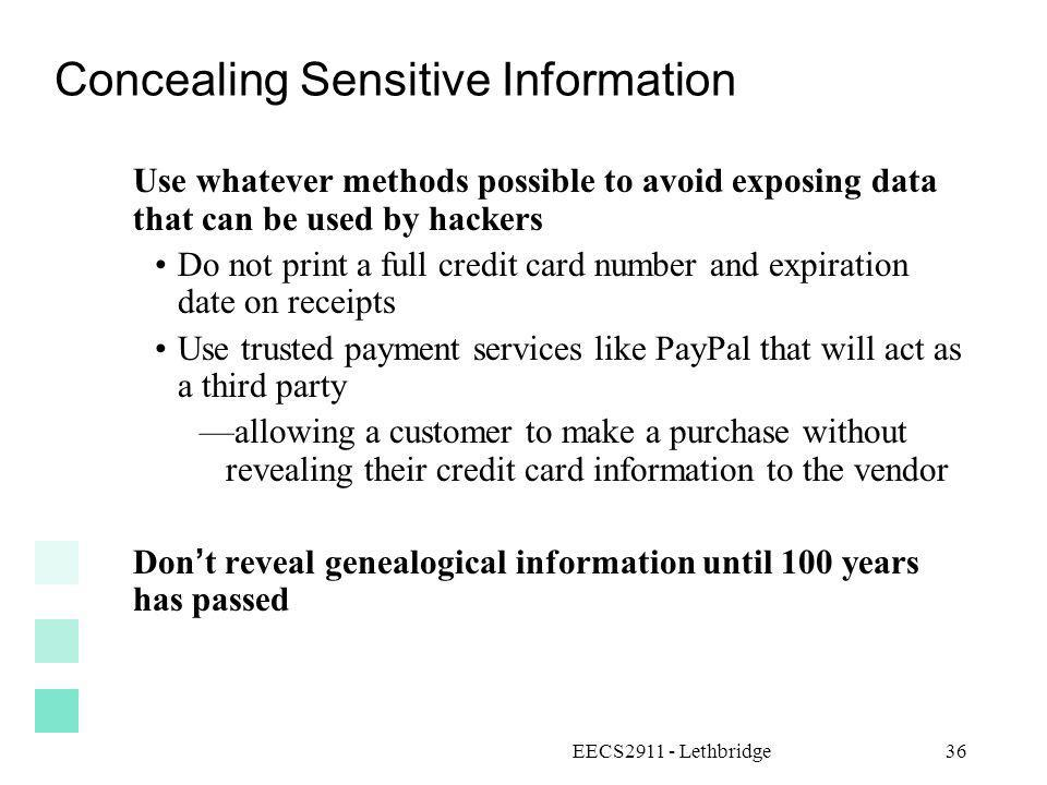 EECS2911 - Lethbridge36 Concealing Sensitive Information Use whatever methods possible to avoid exposing data that can be used by hackers Do not print