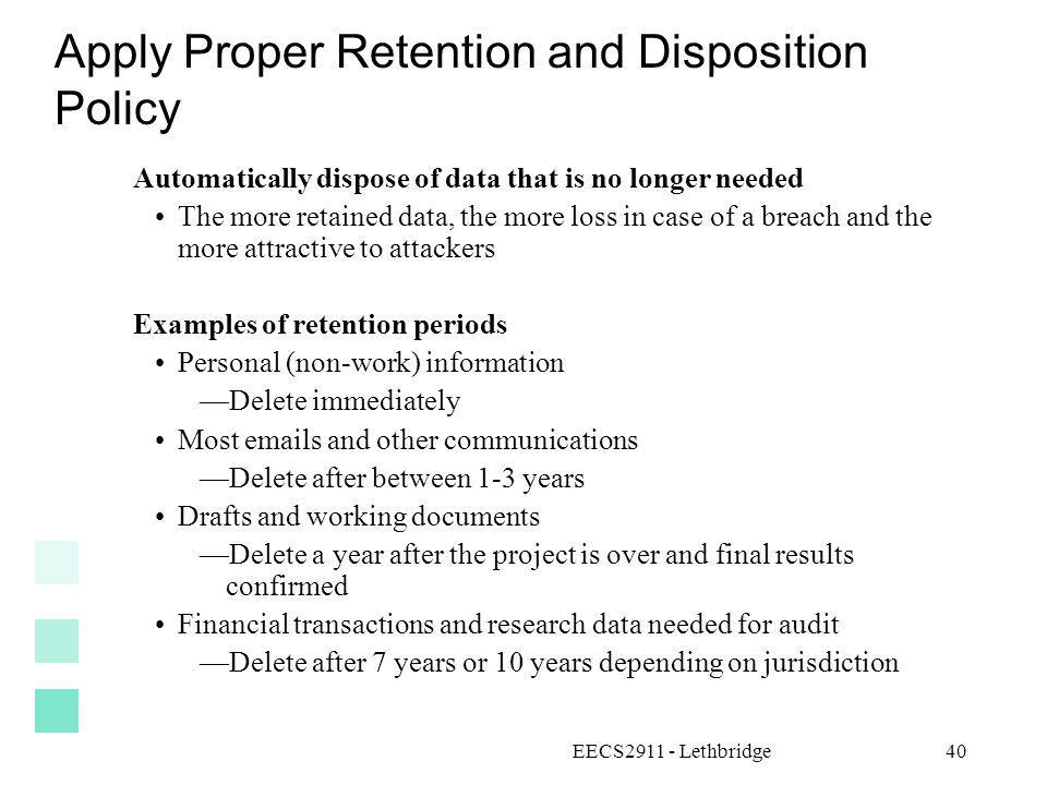 EECS2911 - Lethbridge40 Apply Proper Retention and Disposition Policy Automatically dispose of data that is no longer needed The more retained data, t