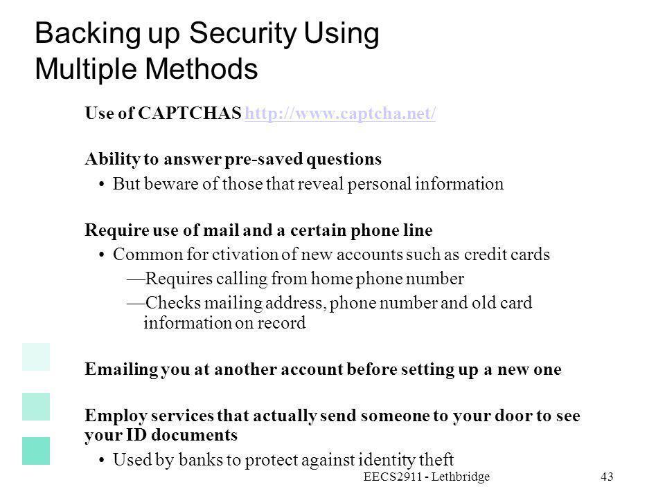 EECS2911 - Lethbridge43 Backing up Security Using Multiple Methods Use of CAPTCHAS http://www.captcha.net/http://www.captcha.net/ Ability to answer pr