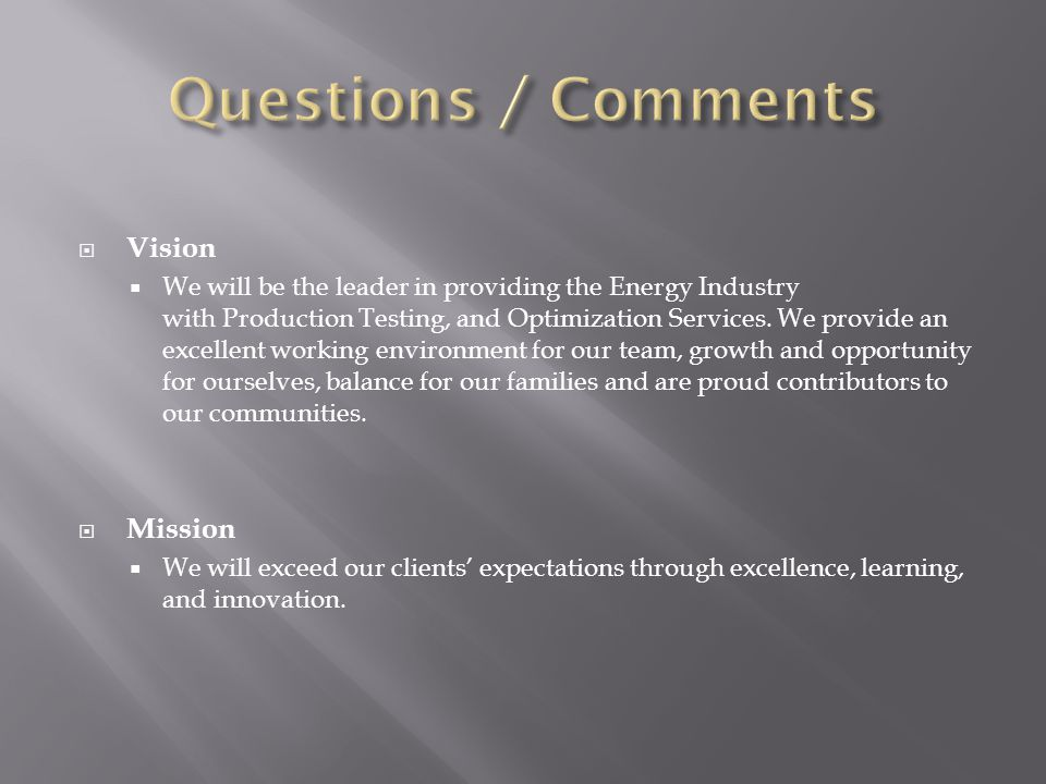 Vision We will be the leader in providing the Energy Industry with Production Testing, and Optimization Services.