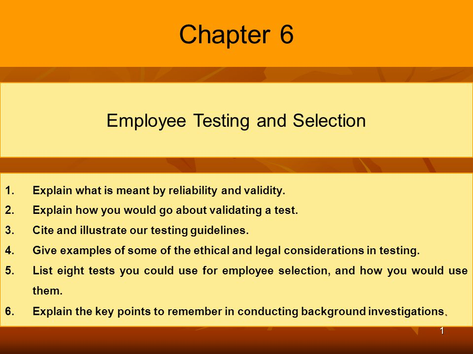 1 Chapter 6 Employee Testing and Selection 1. 1.Explain what is meant by reliability and validity. 2. 2.Explain how you would go about validating a te