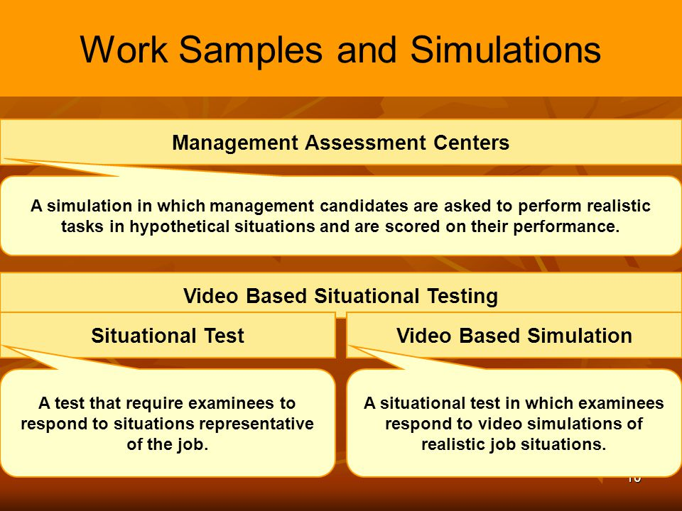 10 Work Samples and Simulations Management Assessment Centers A simulation in which management candidates are asked to perform realistic tasks in hypo
