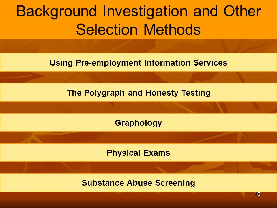 16 Background Investigation and Other Selection Methods Using Pre-employment Information Services The Polygraph and Honesty Testing Graphology Physica