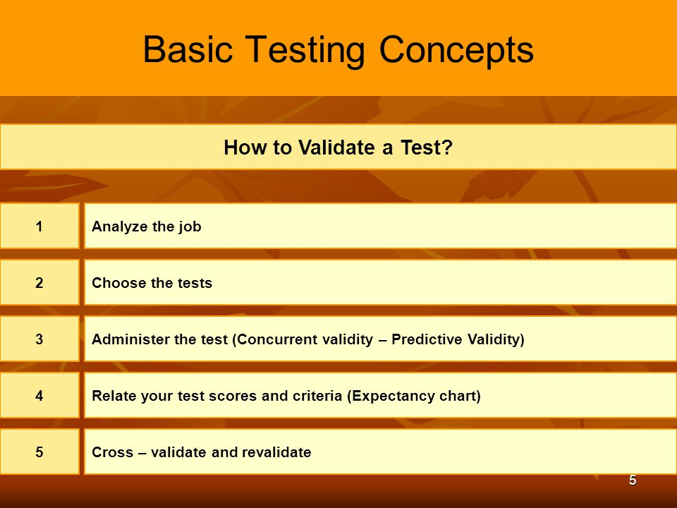 5 Basic Testing Concepts How to Validate a Test? 1Analyze the job 2Choose the tests 3Administer the test (Concurrent validity – Predictive Validity) 4