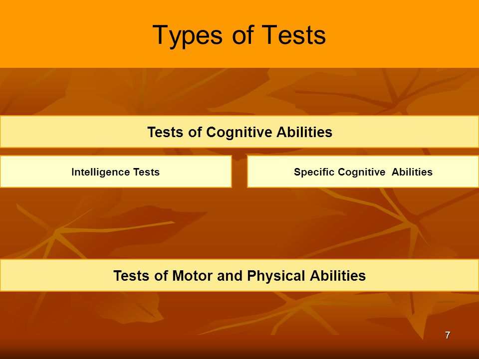 7 Types of Tests Tests of Cognitive Abilities Intelligence TestsSpecific Cognitive Abilities Tests of Motor and Physical Abilities