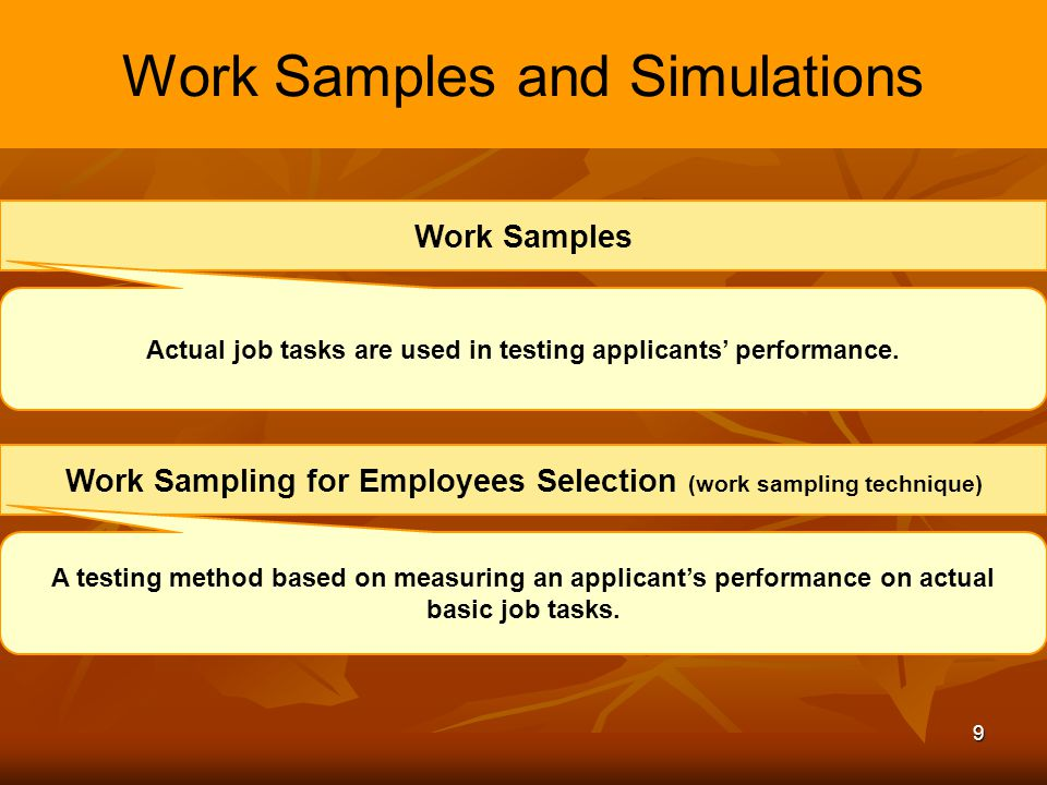 9 Work Samples and Simulations Work Samples Actual job tasks are used in testing applicants performance. Work Sampling for Employees Selection (work s