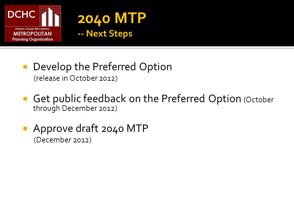 2040 MTP -- Next Steps Develop the Preferred Option (release in October 2012) Get public feedback on the Preferred Option (October through December 2012) Approve draft 2040 MTP (December 2012)