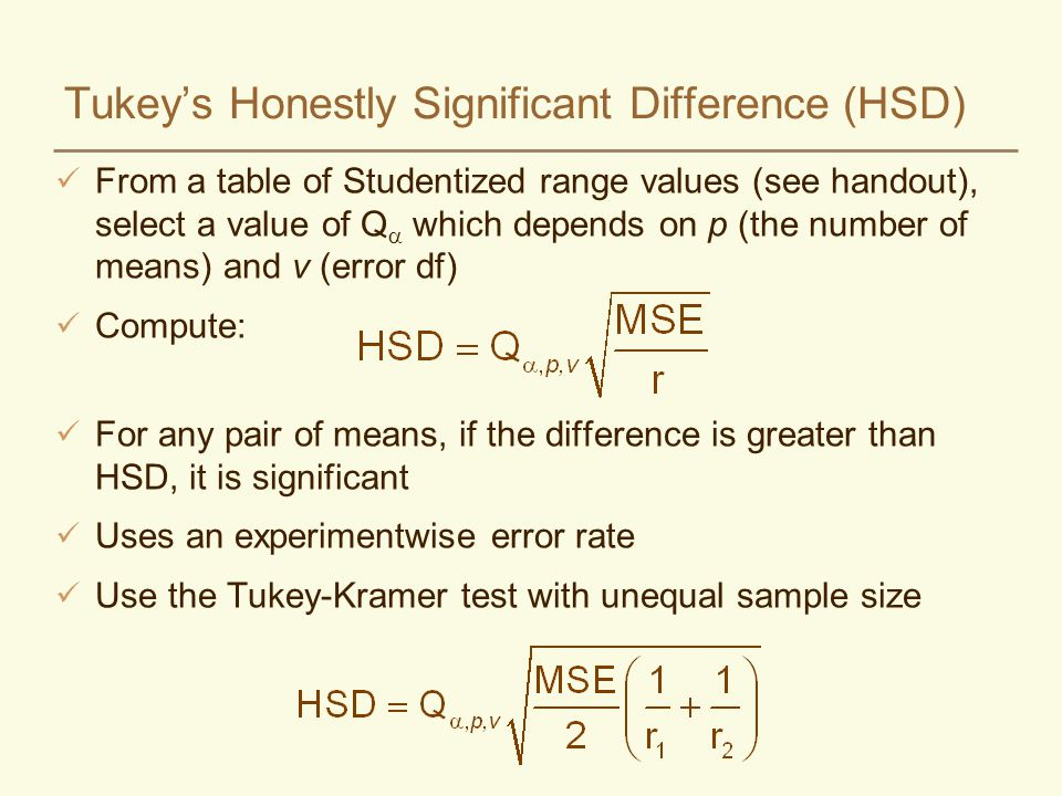 Tukeys Honestly Significant Difference (HSD) From a table of Studentized range values (see handout), select a value of Q which depends on p (the number of means) and v (error df) Compute: For any pair of means, if the difference is greater than HSD, it is significant Uses an experimentwise error rate Use the Tukey-Kramer test with unequal sample size