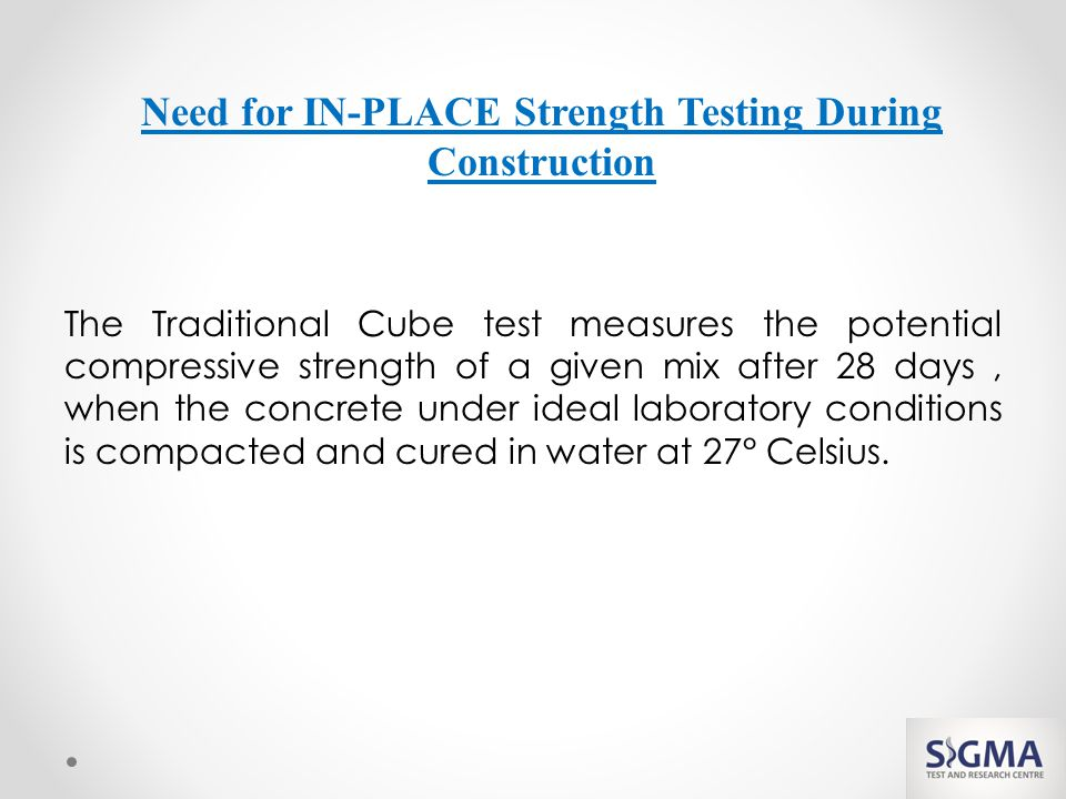 The Traditional Cube test measures the potential compressive strength of a given mix after 28 days, when the concrete under ideal laboratory conditions is compacted and cured in water at 27° Celsius.
