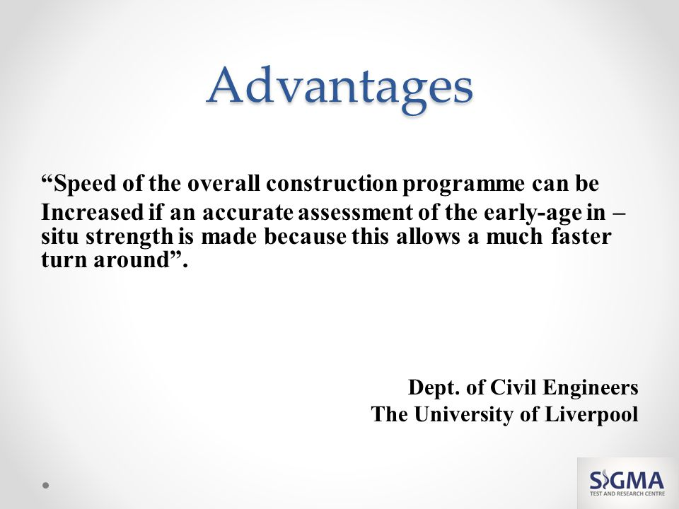Advantages Speed of the overall construction programme can be Increased if an accurate assessment of the early-age in – situ strength is made because this allows a much faster turn around.