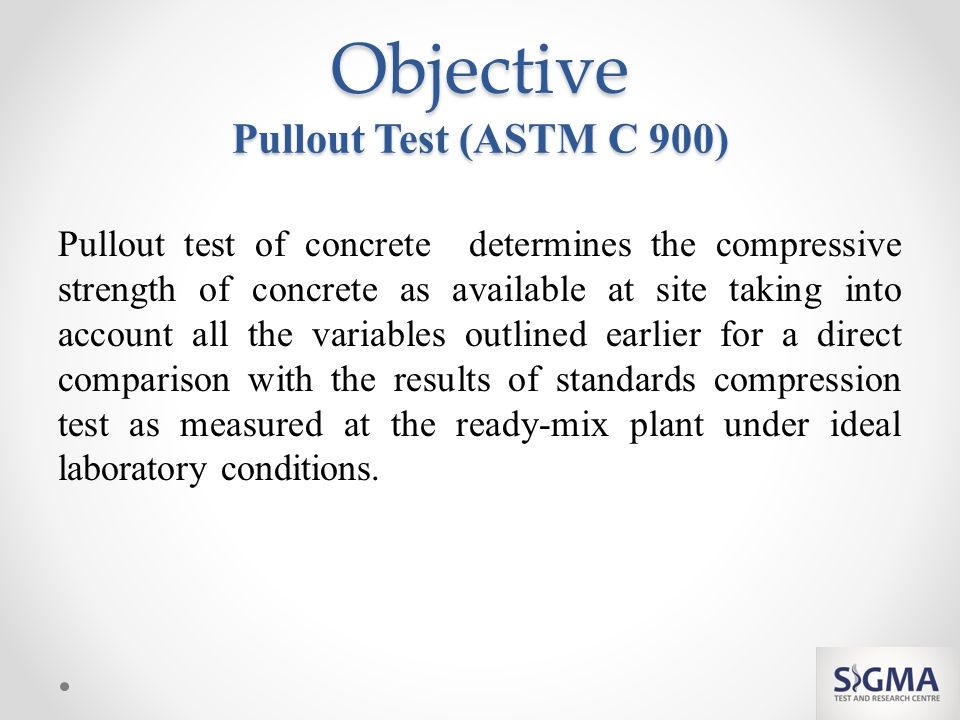Objective Pullout Test (ASTM C 900) Pullout test of concrete determines the compressive strength of concrete as available at site taking into account all the variables outlined earlier for a direct comparison with the results of standards compression test as measured at the ready-mix plant under ideal laboratory conditions.