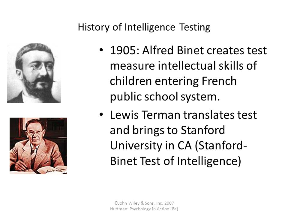 ©John Wiley & Sons, Inc. 2007 Huffman: Psychology in Action (8e) History of Intelligence Testing 1905: Alfred Binet creates test measure intellectual