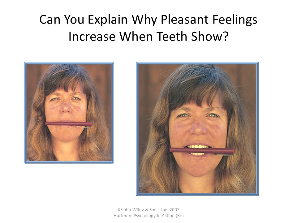 ©John Wiley & Sons, Inc. 2007 Huffman: Psychology in Action (8e) Can You Explain Why Pleasant Feelings Increase When Teeth Show?