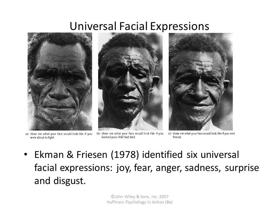 ©John Wiley & Sons, Inc. 2007 Huffman: Psychology in Action (8e) Universal Facial Expressions Ekman & Friesen (1978) identified six universal facial e