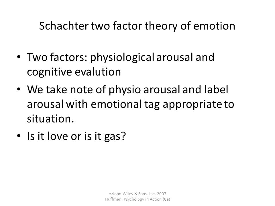 ©John Wiley & Sons, Inc. 2007 Huffman: Psychology in Action (8e) Schachter two factor theory of emotion Two factors: physiological arousal and cogniti