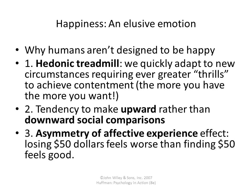 ©John Wiley & Sons, Inc. 2007 Huffman: Psychology in Action (8e) Happiness: An elusive emotion Why humans arent designed to be happy 1. Hedonic treadm