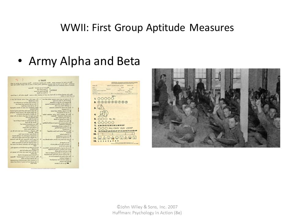 ©John Wiley & Sons, Inc. 2007 Huffman: Psychology in Action (8e) WWII: First Group Aptitude Measures Army Alpha and Beta