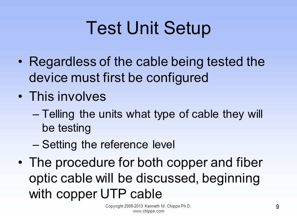 Steps in Fiber Testing To perform a fiber optic multimode cable test –Compute the allowable loss –Setup the display unit –Setup the remote light source unit –Clean the connections –Set the reference level –Perform the test Copyright 2008-2013 Kenneth M.