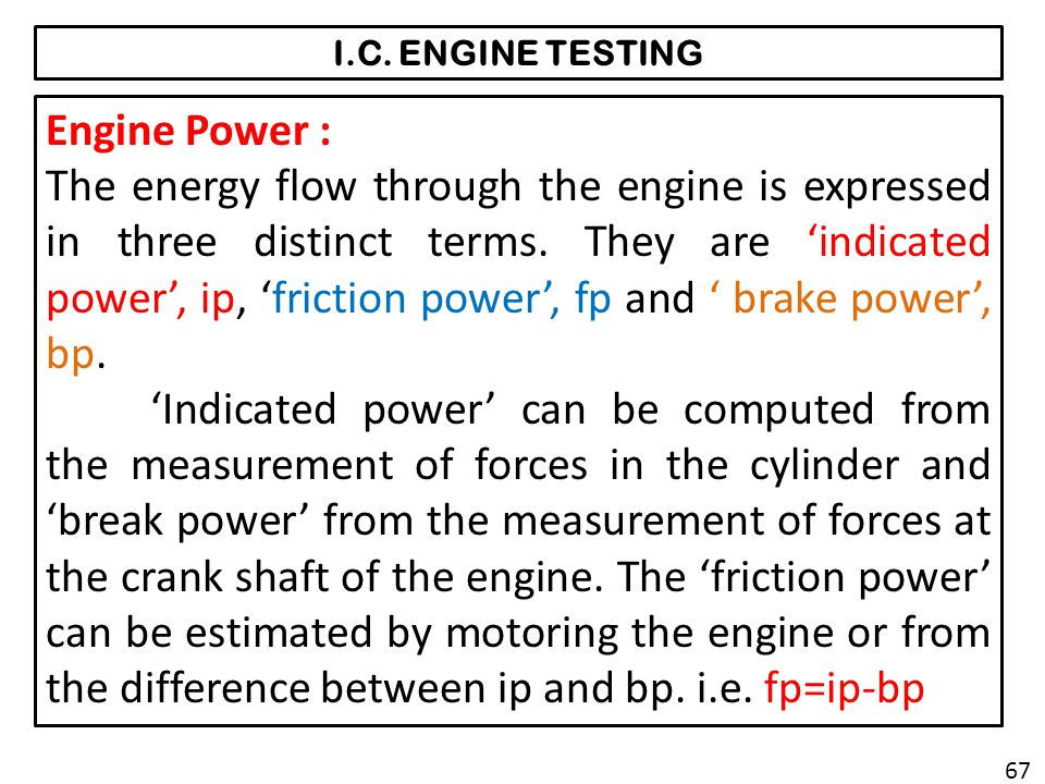 I.C. ENGINE TESTING Engine Power : The energy flow through the engine is expressed in three distinct terms. They are indicated power, ip, friction pow