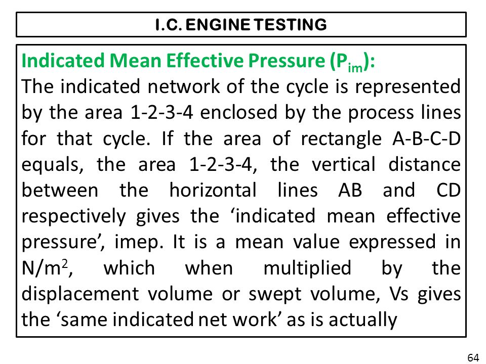 I.C. ENGINE TESTING Indicated Mean Effective Pressure (P im ): The indicated network of the cycle is represented by the area 1-2-3-4 enclosed by the p