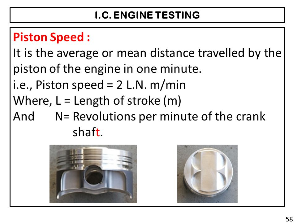 I.C. ENGINE TESTING Piston Speed : It is the average or mean distance travelled by the piston of the engine in one minute. i.e., Piston speed = 2 L.N.