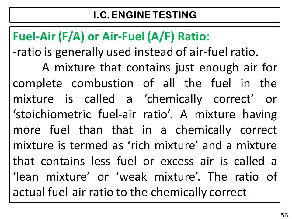 I.C. ENGINE TESTING Fuel-Air (F/A) or Air-Fuel (A/F) Ratio: -ratio is generally used instead of air-fuel ratio. A mixture that contains just enough ai