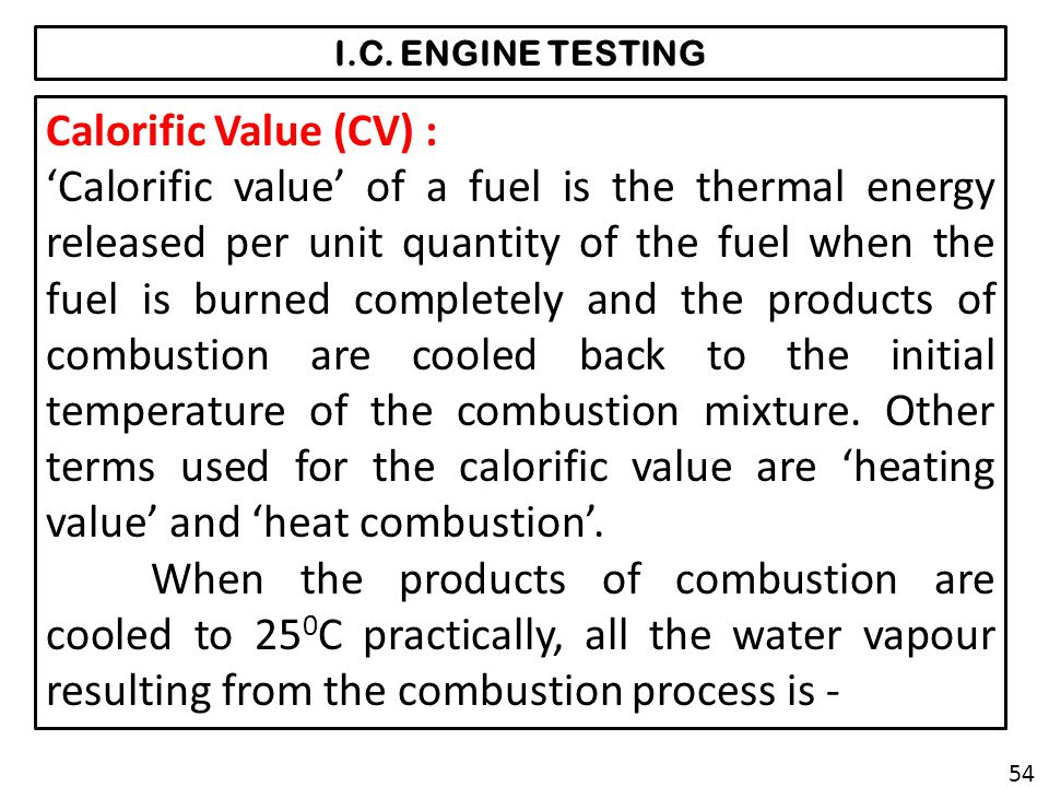 I.C. ENGINE TESTING Calorific Value (CV) : Calorific value of a fuel is the thermal energy released per unit quantity of the fuel when the fuel is bur