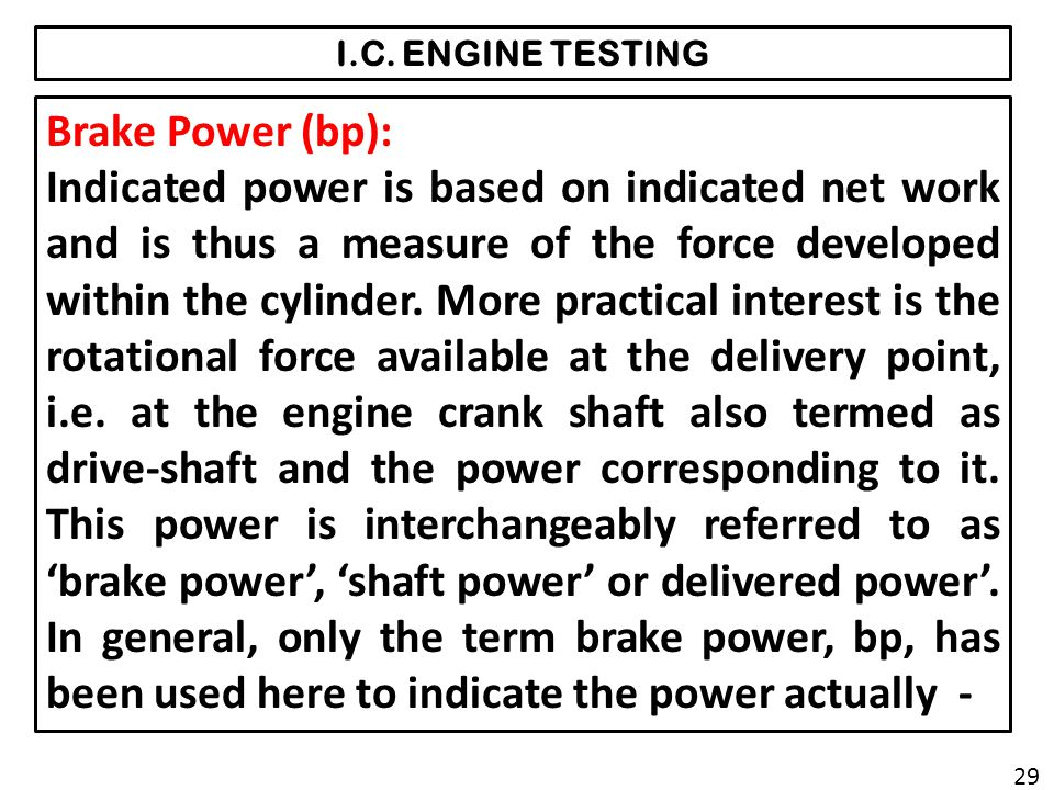 I.C. ENGINE TESTING Brake Power (bp): Indicated power is based on indicated net work and is thus a measure of the force developed within the cylinder.