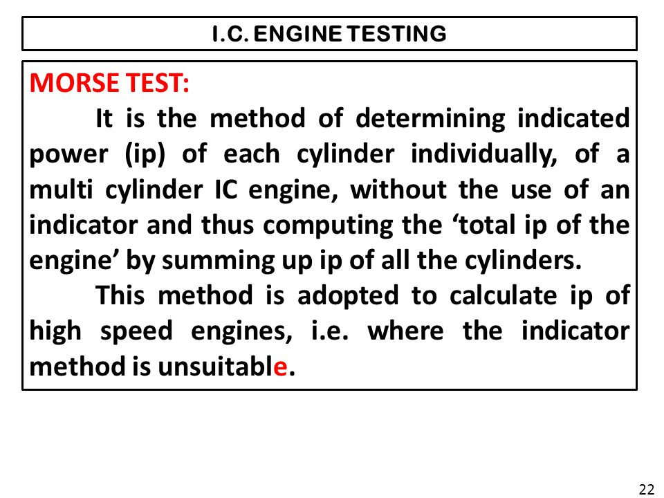 I.C. ENGINE TESTING MORSE TEST: It is the method of determining indicated power (ip) of each cylinder individually, of a multi cylinder IC engine, wit