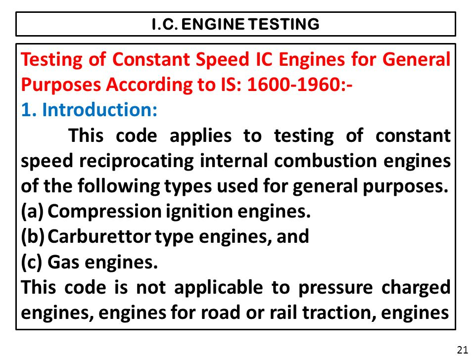 I.C. ENGINE TESTING Testing of Constant Speed IC Engines for General Purposes According to IS: 1600-1960:- 1. Introduction: This code applies to testi
