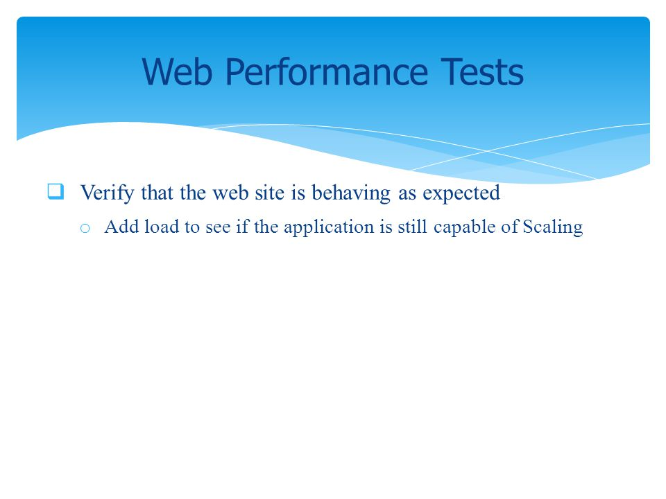 Verify that the web site is behaving as expected o Add load to see if the application is still capable of Scaling Web Performance Tests