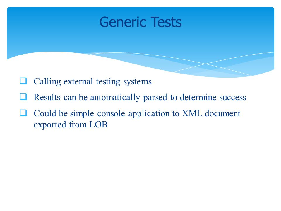 Calling external testing systems Results can be automatically parsed to determine success Could be simple console application to XML document exported