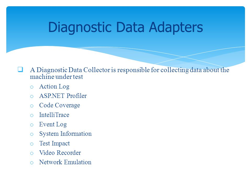 A Diagnostic Data Collector is responsible for collecting data about the machine under test o Action Log o ASP.NET Profiler o Code Coverage o IntelliT