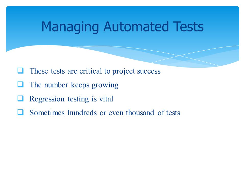 These tests are critical to project success The number keeps growing Regression testing is vital Sometimes hundreds or even thousand of tests Managing
