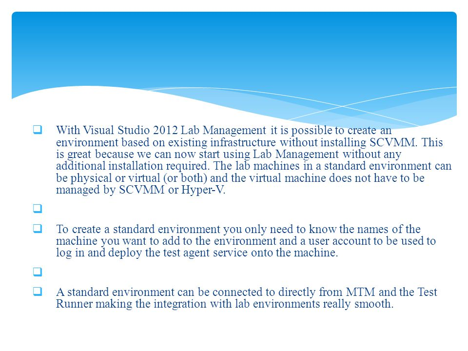 With Visual Studio 2012 Lab Management it is possible to create an environment based on existing infrastructure without installing SCVMM. This is grea
