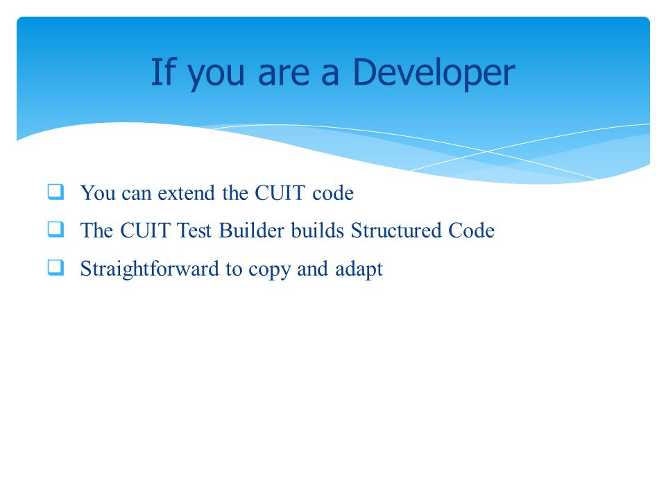 You can extend the CUIT code The CUIT Test Builder builds Structured Code Straightforward to copy and adapt If you are a Developer