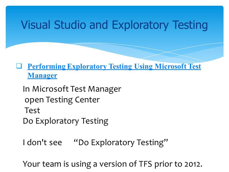 Performing Exploratory Testing Using Microsoft Test Manager Performing Exploratory Testing Using Microsoft Test Manager Visual Studio and Exploratory