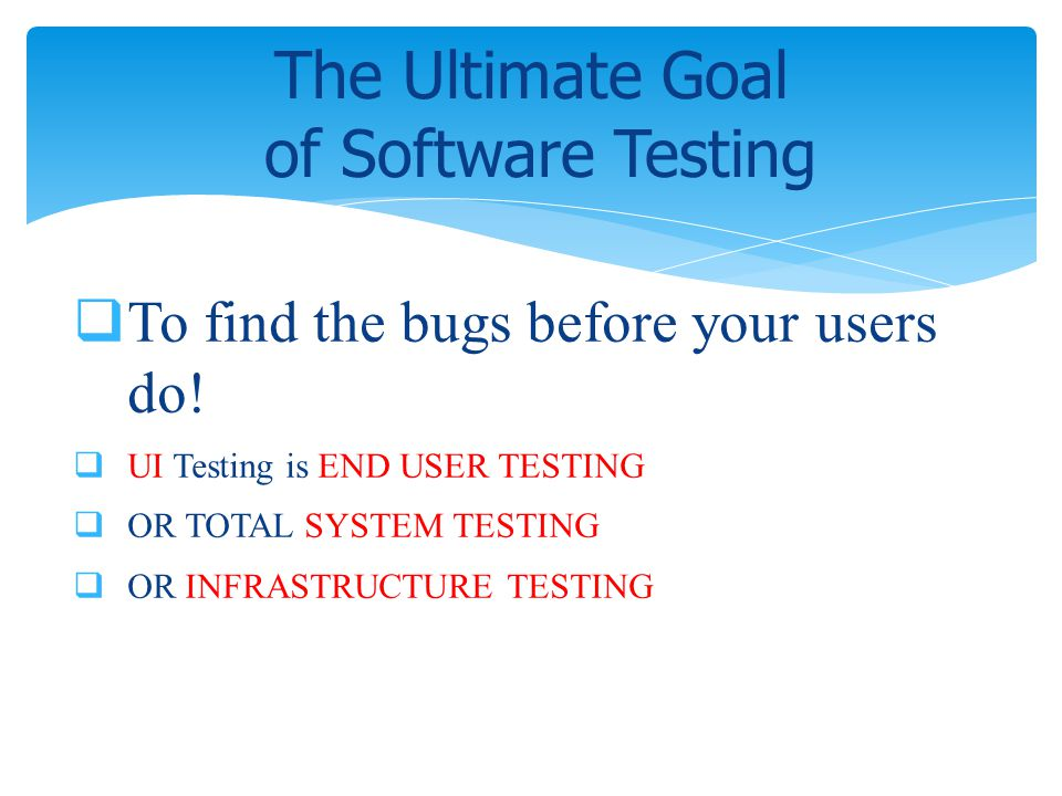 To find the bugs before your users do! UI Testing is END USER TESTING OR TOTAL SYSTEM TESTING OR INFRASTRUCTURE TESTING The Ultimate Goal of Software