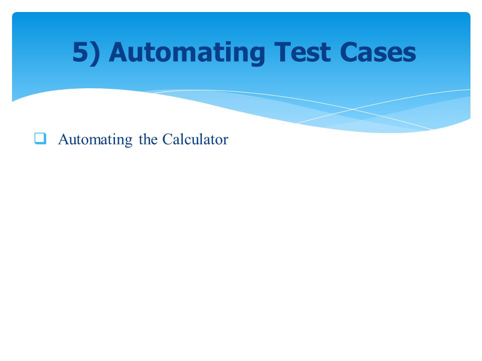 Automating the Calculator 5) Automating Test Cases