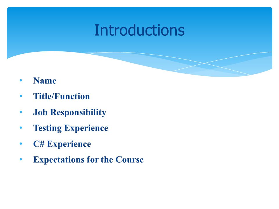 Name Title/Function Job Responsibility Testing Experience C# Experience Expectations for the Course Introductions