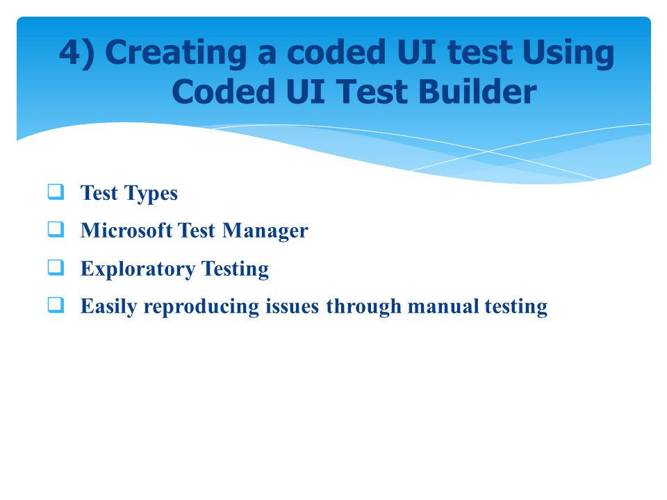 Test Types Microsoft Test Manager Exploratory Testing Easily reproducing issues through manual testing 4) Creating a coded UI test Using Coded UI Test